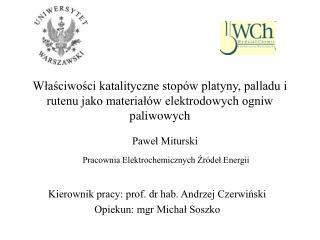 Kierownik pracy: prof. dr hab. Andrzej Czerwiński Opiekun: mgr Michał Soszko