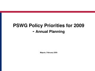 PSWG Policy Priorities for 2009 -  Annual Planning  Maputo, February 2009