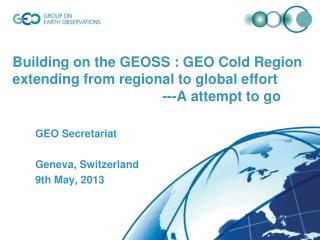 GEO Secretariat Geneva, Switzerland 9th May, 2013