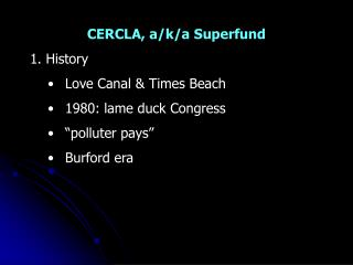 CERCLA, a/k/a Superfund 1. History Love Canal & Times Beach 1980: lame duck Congress