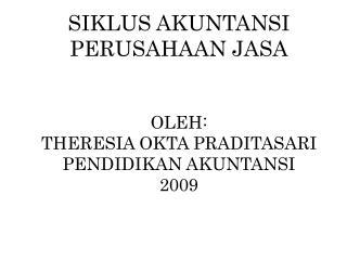 SIKLUS AKUNTANSI PERUSAHAAN JASA OLEH: THERESIA OKTA PRADITASARI PENDIDIKAN AKUNTANSI 2009