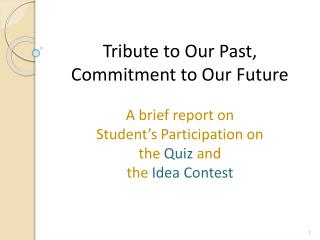 Tribute to Our Past, Commitment to Our Future  A brief report on  Student s Participation on  the Quiz and  the Idea Con