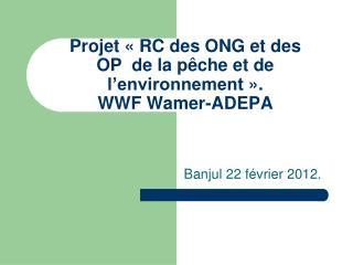 Projet «RC des ONG et des OP de la pêche et de l'environnement». WWF Wamer-ADEPA