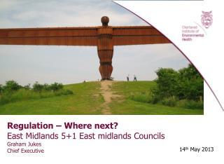 Regulation – Where next? East Midlands 5+1 East midlands Councils Graham Jukes Chief Executive