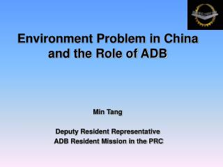 Environment Problem in China and the Role of ADB Min Tang Deputy Resident Representative