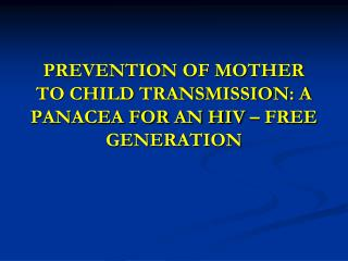 PREVENTION OF MOTHER TO CHILD TRANSMISSION: A PANACEA FOR AN HIV � FREE GENERATION