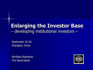 Enlarging the Investor Base – developing institutional investors –