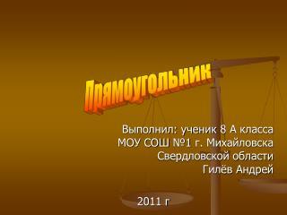 Выполнил: ученик 8 А класса МОУ СОШ №1 г. Михайловска Свердловской области Гилёв Андрей