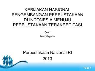 KEBIJAKAN NASIONAL  PENGEMBANGAN PERPUSTAKAAN  DI INDONESIA MENUJU  PERPUSTAKAAN TERAKREDITASI