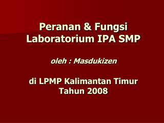 Peranan & Fungsi Laboratorium IPA SMP oleh : Masdukizen di LPMP Kalimantan Timur Tahun 2008