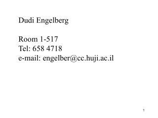 Dudi Engelberg Room 1-517 Tel: 658 4718 e-mail: engelber@cc.huji.ac.il