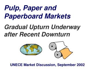 Pulp, Paper and  Paperboard Markets  Gradual Upturn Underway after Recent Downturn