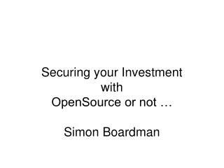 Securing your Investment with OpenSource or not � Simon Boardman