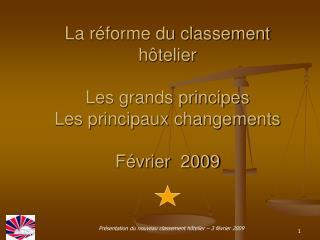 La réforme du classement hôtelier Les grands principes Les principaux changements Février  2009