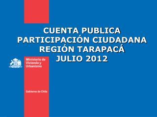 CUENTA PUBLICA  PARTICIPACI�N CIUDADANA REGI�N TARAPAC� JULIO 2012