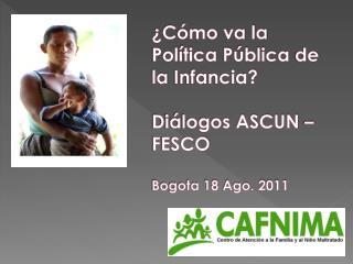 ¿Cómo va la Pol ítica Pública  de la  Infancia ? Diálogos ASCUN  – FESCO Bogota 18 Ago. 2011