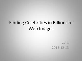Finding Celebrities in Billions of Web Images