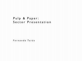 Pulp & Paper: Sector Presentation Fernanda Torós