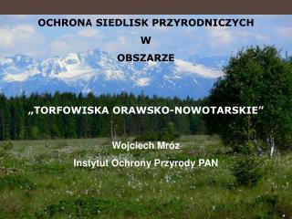 """OCHRON A  SIEDLISK PRZYRODNICZYCH  W  OBSZARZE  """"TORFOWISKA ORAWSKO-NOWOTARSKIE"""" Wojciech Mróz"""