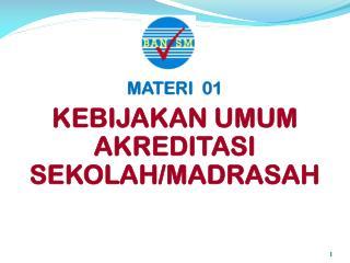 MATERI   01 KEBIJAKAN UMUM  AKREDITASI  SEKOLAH/MADRASAH