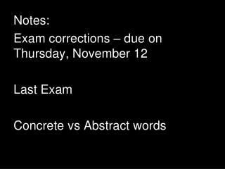 Notes: Exam corrections – due on Thursday, November 12  Last Exam Concrete  vs  Abstract words