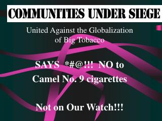 United Against the Globalization of Big Tobacco SAYS  *#@!!!  NO to Camel No. 9 cigarettes Not on Our Watch!!!