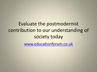Evaluate the postmodernist contribution to our understanding of society today
