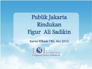 Publik Jakarta  Rindukan Figur  Ali Sadikin Survei Pilkada DKI, Mei 2012