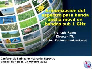 Armonización del espectro para banda ancha móvil en bandas sub 1 GHz Francois Rancy Director, ITU