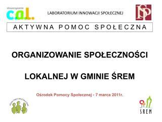ORGANIZOWANIE SPOŁECZNOŚCI LOKALNEJ W GMINIE ŚREM Ośrodek Pomocy Społecznej - 7 marca 2011r.
