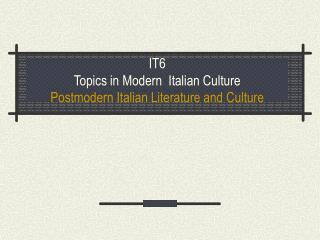 IT6 Topics in Modern  Italian Culture Postmodern Italian Literature and Culture