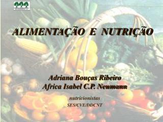 ALIMENTAÇÃO  E  NUTRIÇÃO Adriana Bouças Ribeiro Africa Isabel C.P. Neumann nutricionistas