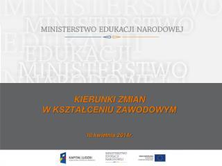 KIERUNKI ZMIAN  W KSZTAŁCENIU ZAWODOWYM 10 kwietnia 2014r.