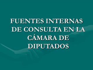FUENTES INTERNAS DE CONSULTA EN LA CÁMARA DE DIPUTADOS