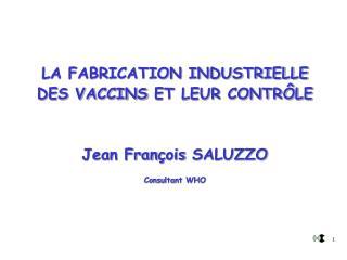 LA FABRICATION INDUSTRIELLE DES VACCINS  ET LEUR CONTRÔLE Jean Fran ç ois  SALUZZO Consultant WHO