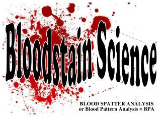 BLOOD SPATTER ANALYSIS or Blood Pattern Analysis = BPA