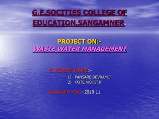 G.E.SOCITIES COLLEGE OF EDUCATION,SANGAMNER . PROJECT ON:- WASTE WATER MANAGEMENT