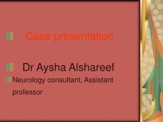 Case presentation    Dr Aysha Alshareef  Neurology consultant, Assistant professor