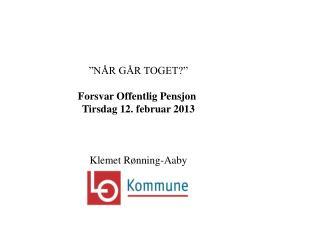 """""""NÅR GÅR TOGET?"""" Forsvar Offentlig Pensjon  Tirsdag 12. februar 2013 Klemet Rønning-Aaby"""