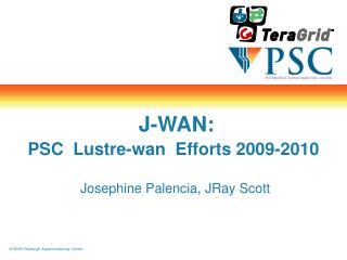 J-WAN: PSC  Lustre-wan  Efforts 2009-2010  Josephine Palencia, JRay Scott