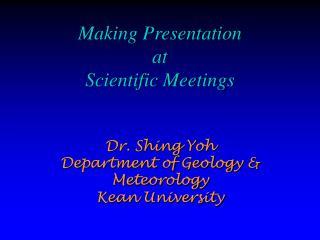 Making Presentation  at  Scientific Meetings   Dr. Shing Yoh Department of Geology  Meteorology Kean University