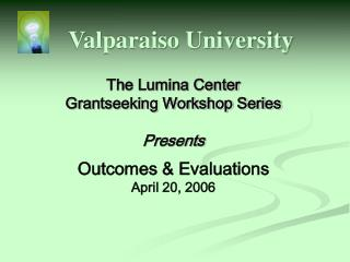 The Lumina Center Grantseeking Workshop Series Presents Outcomes & Evaluations April 20, 2006