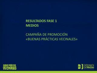 RESULTADOS FASE 1  MEDIOS CAMPAÑA DE PROMOCIÓN «BUENAS PRÁCTICAS VECINALES»