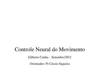 Controle Neural do Movimento Gilberto Cunha – Setembro/2011 Orientador: Ft Cássio Siqueira
