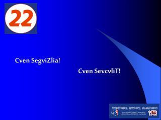 Cven SegviZlia!  Cven SevcvliT!