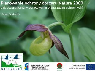 Planowanie ochrony obszaru Natura 2000 Jak uczestniczyć w opracowaniu planu zadań ochronnych?