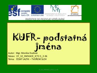 KUFR- podstatná jména  Autor:  Mgr. Monika Dudová Název:  VY_32_INOVACE_ICT2.5_2-36
