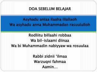 DOA SEBELUM BELAJAR  Asyhadu anlaa ilaaha illallaoh Wa asyhadu anna Muhammadan rasuululloh