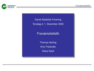 Dansk Statistisk Forening Torsdag d. 1. December 2005 Fraværsstatistik Thomas Herling