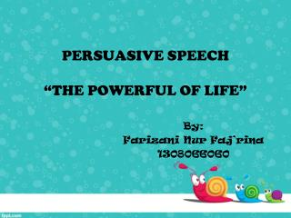 Persuasive speech � The  POWERFUL OF  Life �